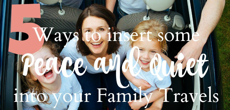 5 Ways to Insert Peace and Quiet into Your Family Travels